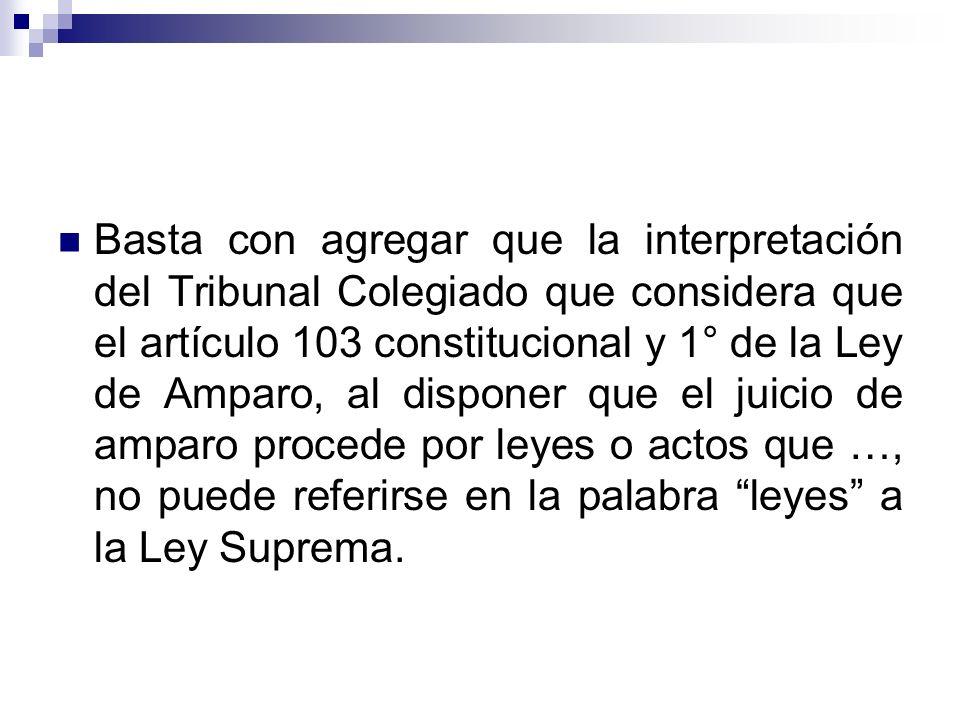 Basta con agregar que la interpretación del Tribunal Colegiado que considera que el artículo 103 constitucional y 1° de la Ley de Amparo, al disponer que el juicio de amparo procede por leyes o actos que …, no puede referirse en la palabra leyes a la Ley Suprema.