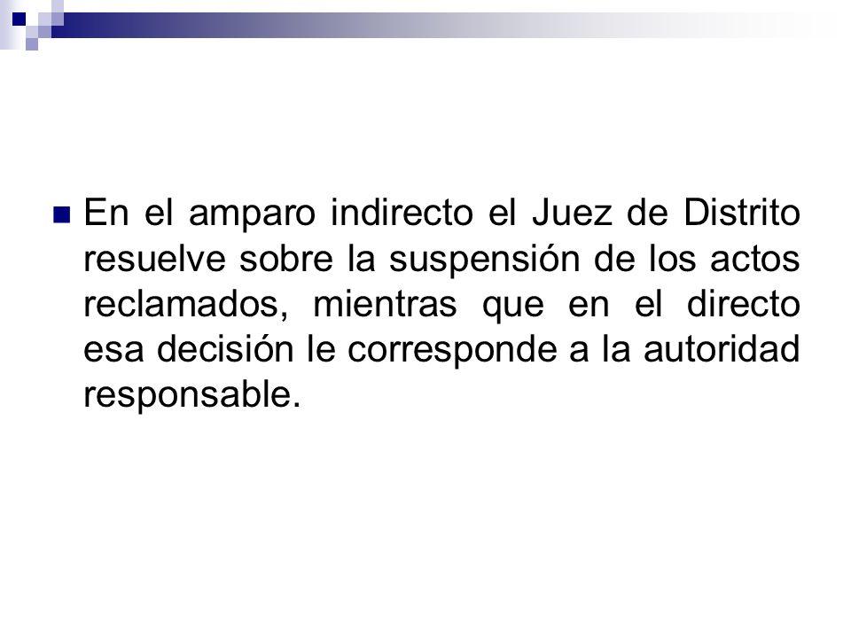 En el amparo indirecto el Juez de Distrito resuelve sobre la suspensión de los actos reclamados, mientras que en el directo esa decisión le corresponde a la autoridad responsable.