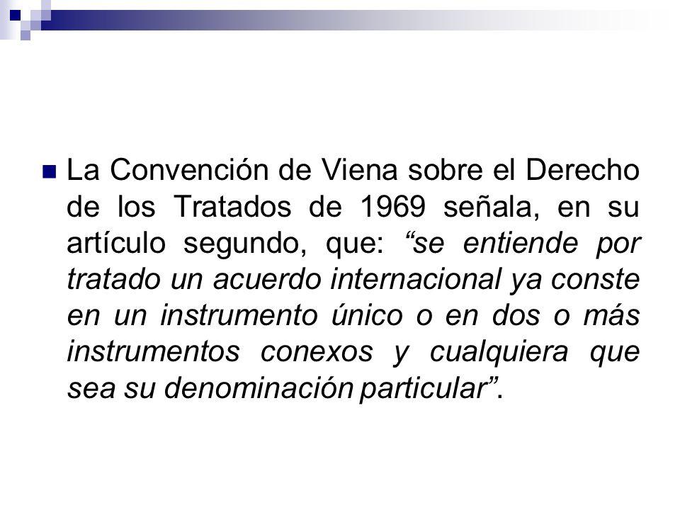 La Convención de Viena sobre el Derecho de los Tratados de 1969 señala, en su artículo segundo, que: se entiende por tratado un acuerdo internacional ya conste en un instrumento único o en dos o más instrumentos conexos y cualquiera que sea su denominación particular .