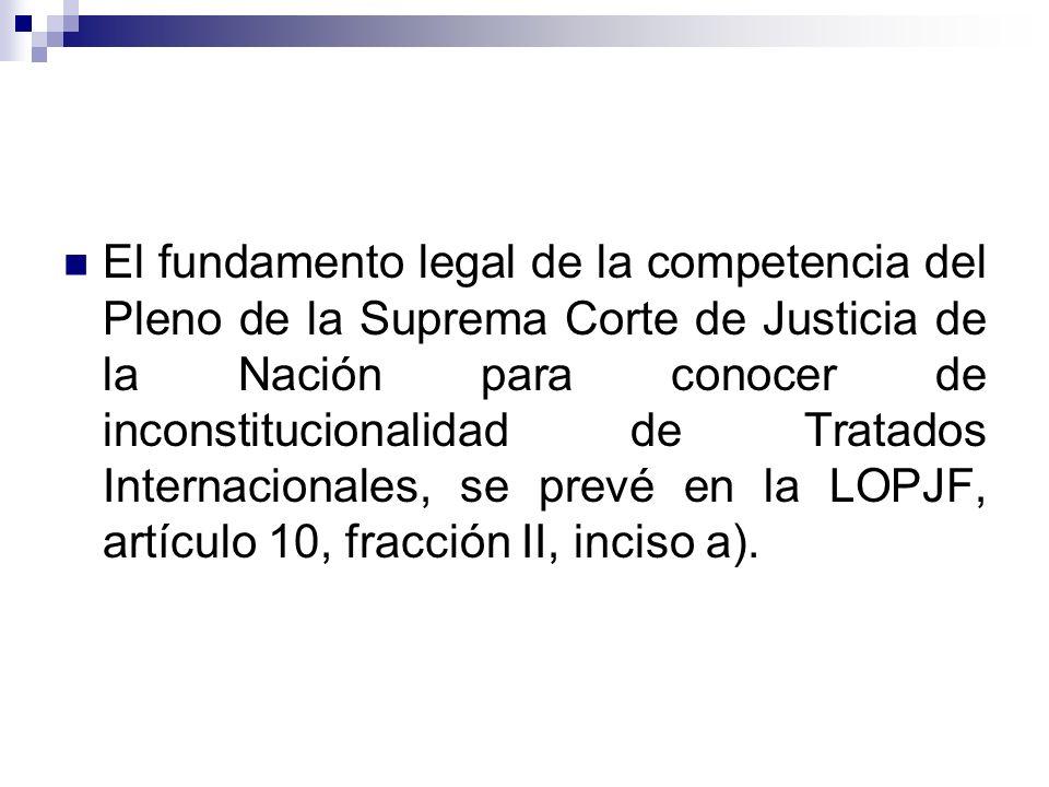 El fundamento legal de la competencia del Pleno de la Suprema Corte de Justicia de la Nación para conocer de inconstitucionalidad de Tratados Internacionales, se prevé en la LOPJF, artículo 10, fracción II, inciso a).