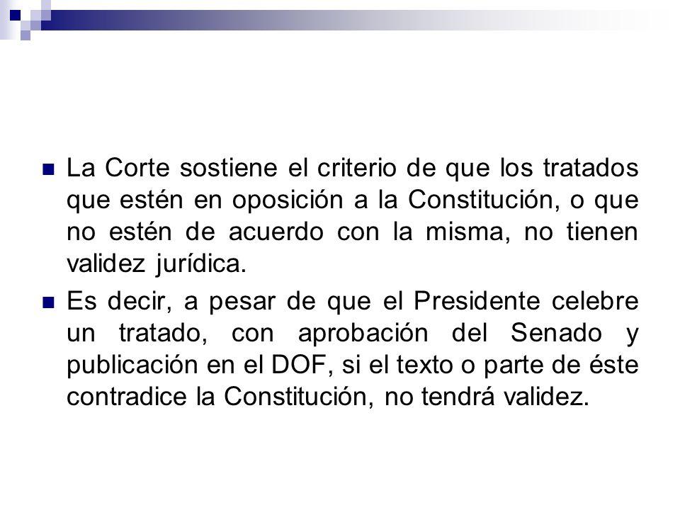 La Corte sostiene el criterio de que los tratados que estén en oposición a la Constitución, o que no estén de acuerdo con la misma, no tienen validez jurídica.