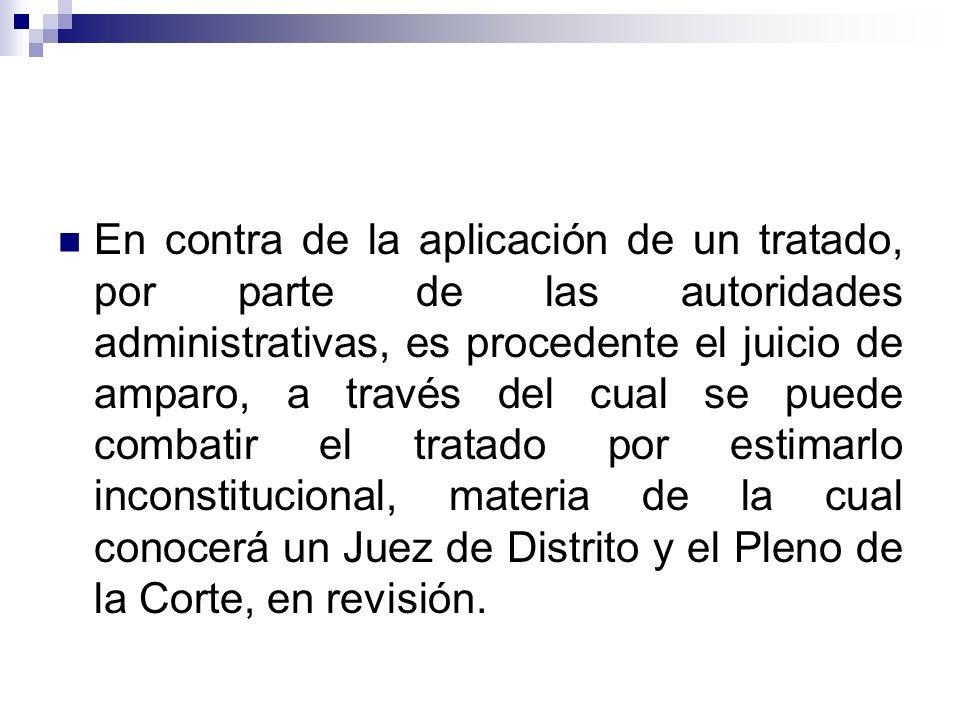 En contra de la aplicación de un tratado, por parte de las autoridades administrativas, es procedente el juicio de amparo, a través del cual se puede combatir el tratado por estimarlo inconstitucional, materia de la cual conocerá un Juez de Distrito y el Pleno de la Corte, en revisión.