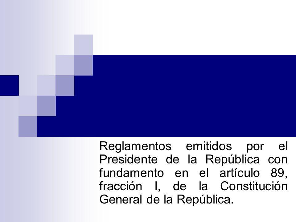 Reglamentos emitidos por el Presidente de la República con fundamento en el artículo 89, fracción I, de la Constitución General de la República.