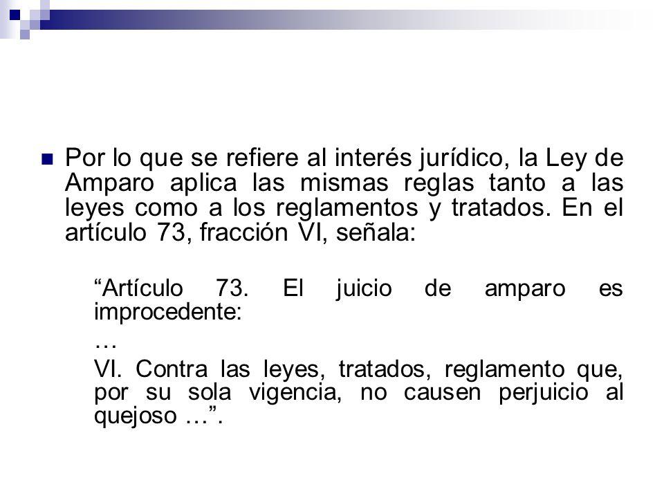 Por lo que se refiere al interés jurídico, la Ley de Amparo aplica las mismas reglas tanto a las leyes como a los reglamentos y tratados. En el artículo 73, fracción VI, señala: