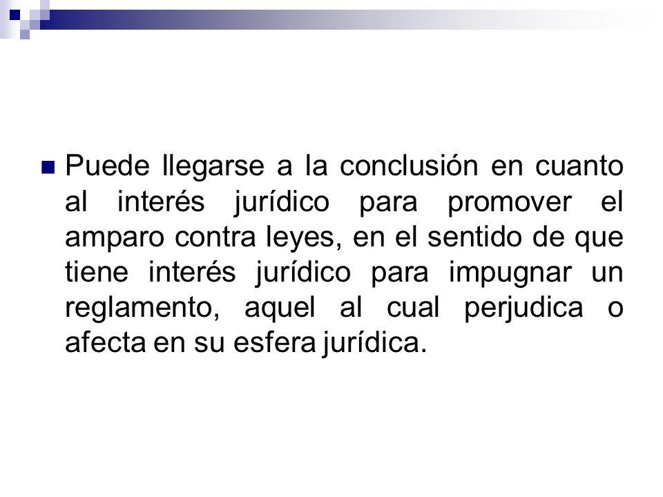 Puede llegarse a la conclusión en cuanto al interés jurídico para promover el amparo contra leyes, en el sentido de que tiene interés jurídico para impugnar un reglamento, aquel al cual perjudica o afecta en su esfera jurídica.