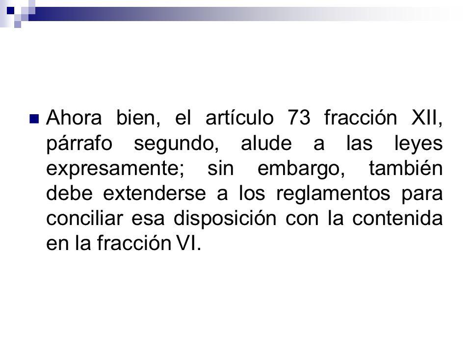 Ahora bien, el artículo 73 fracción XII, párrafo segundo, alude a las leyes expresamente; sin embargo, también debe extenderse a los reglamentos para conciliar esa disposición con la contenida en la fracción VI.