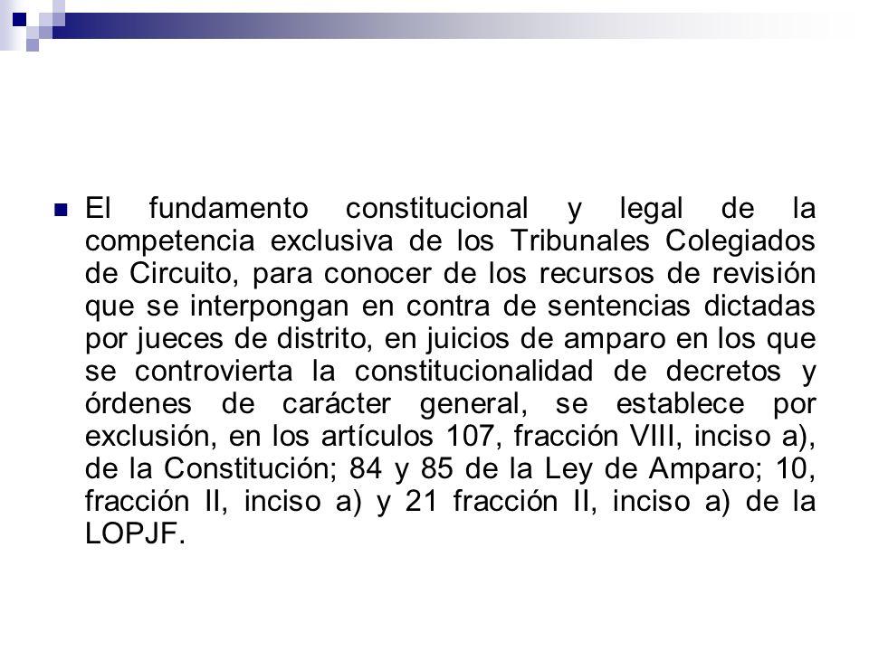 El fundamento constitucional y legal de la competencia exclusiva de los Tribunales Colegiados de Circuito, para conocer de los recursos de revisión que se interpongan en contra de sentencias dictadas por jueces de distrito, en juicios de amparo en los que se controvierta la constitucionalidad de decretos y órdenes de carácter general, se establece por exclusión, en los artículos 107, fracción VIII, inciso a), de la Constitución; 84 y 85 de la Ley de Amparo; 10, fracción II, inciso a) y 21 fracción II, inciso a) de la LOPJF.