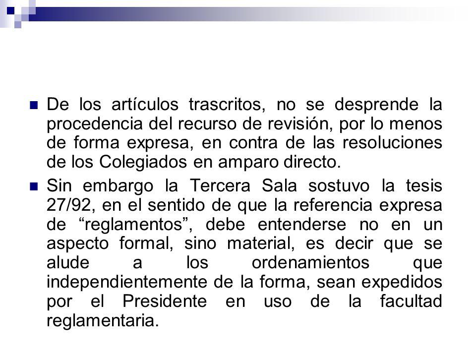 De los artículos trascritos, no se desprende la procedencia del recurso de revisión, por lo menos de forma expresa, en contra de las resoluciones de los Colegiados en amparo directo.
