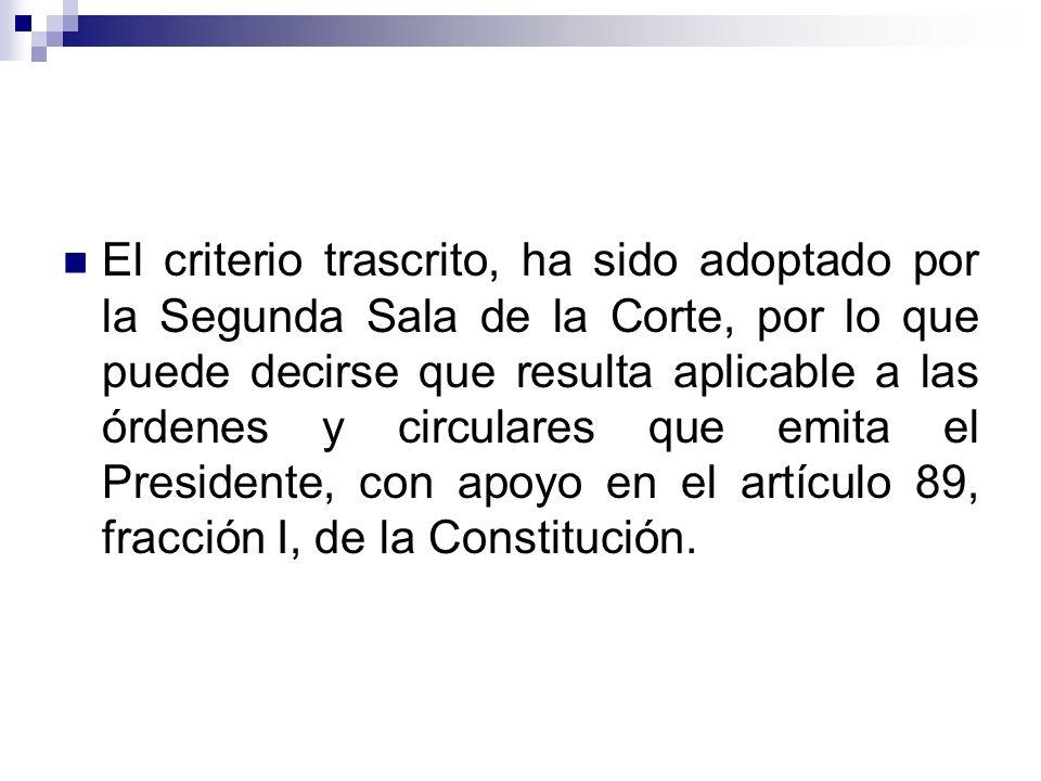 El criterio trascrito, ha sido adoptado por la Segunda Sala de la Corte, por lo que puede decirse que resulta aplicable a las órdenes y circulares que emita el Presidente, con apoyo en el artículo 89, fracción I, de la Constitución.