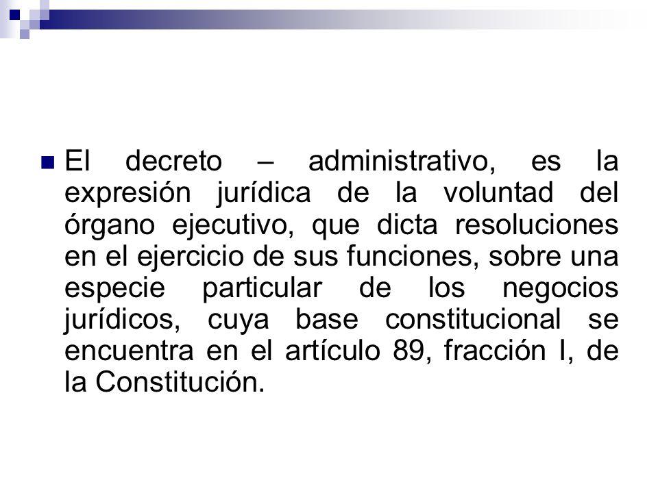 El decreto – administrativo, es la expresión jurídica de la voluntad del órgano ejecutivo, que dicta resoluciones en el ejercicio de sus funciones, sobre una especie particular de los negocios jurídicos, cuya base constitucional se encuentra en el artículo 89, fracción I, de la Constitución.
