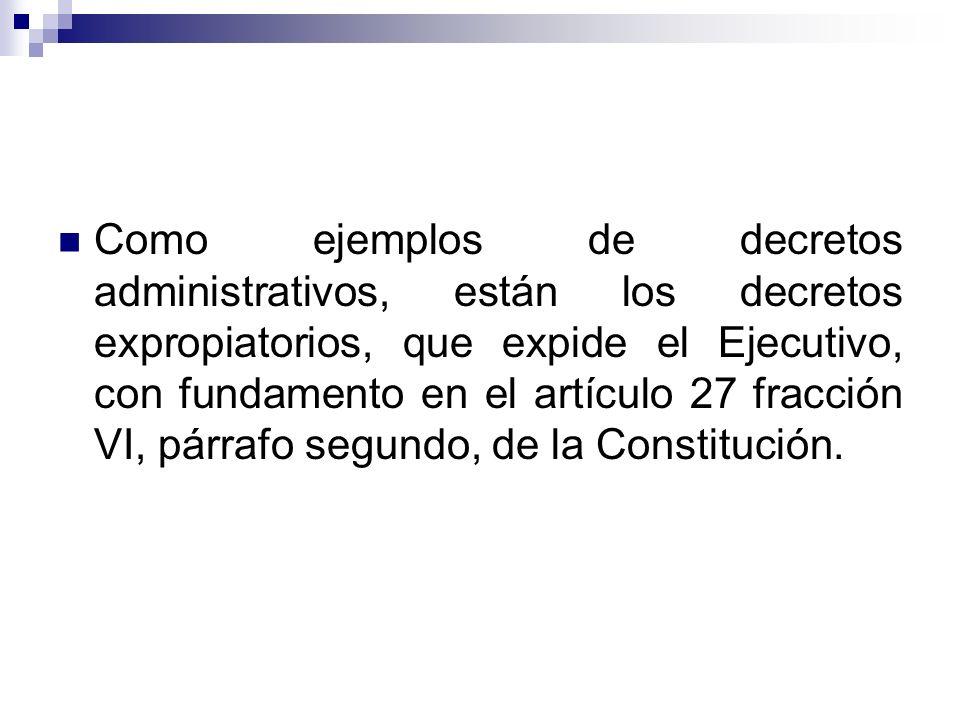 Como ejemplos de decretos administrativos, están los decretos expropiatorios, que expide el Ejecutivo, con fundamento en el artículo 27 fracción VI, párrafo segundo, de la Constitución.