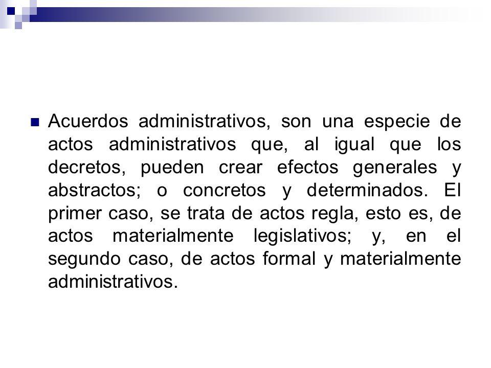Acuerdos administrativos, son una especie de actos administrativos que, al igual que los decretos, pueden crear efectos generales y abstractos; o concretos y determinados.