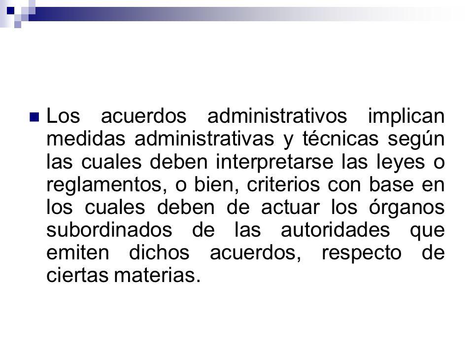 Los acuerdos administrativos implican medidas administrativas y técnicas según las cuales deben interpretarse las leyes o reglamentos, o bien, criterios con base en los cuales deben de actuar los órganos subordinados de las autoridades que emiten dichos acuerdos, respecto de ciertas materias.