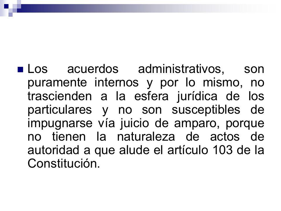 Los acuerdos administrativos, son puramente internos y por lo mismo, no trascienden a la esfera jurídica de los particulares y no son susceptibles de impugnarse vía juicio de amparo, porque no tienen la naturaleza de actos de autoridad a que alude el artículo 103 de la Constitución.