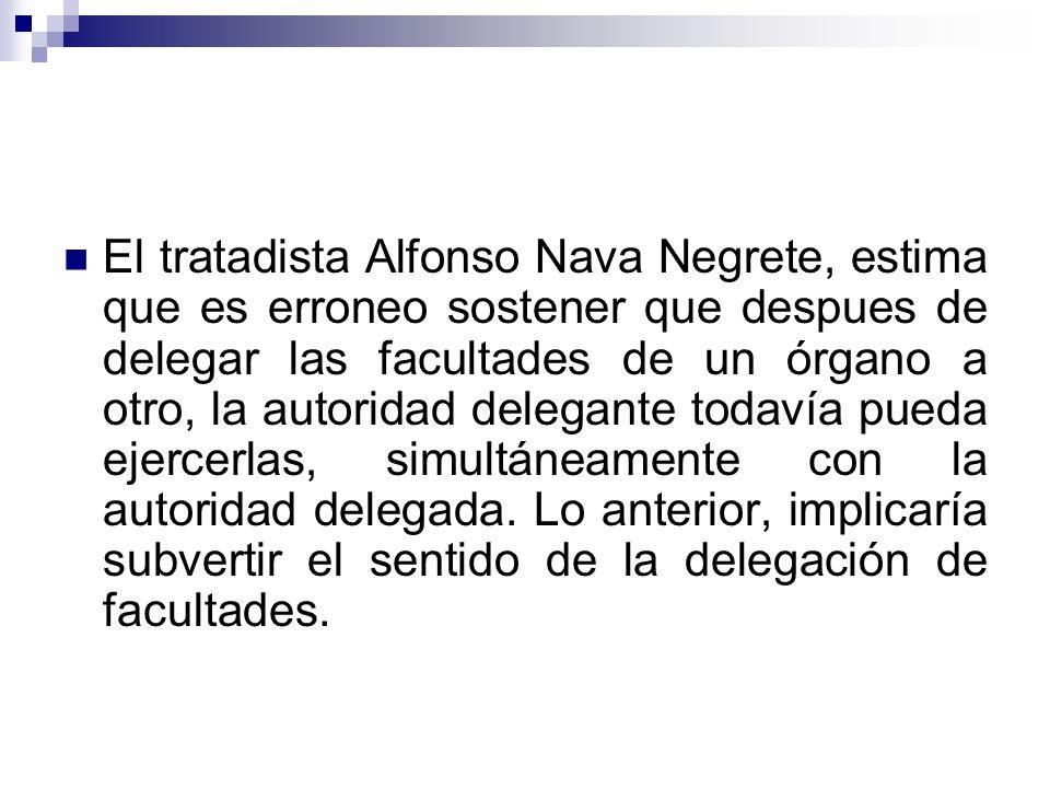 El tratadista Alfonso Nava Negrete, estima que es erroneo sostener que despues de delegar las facultades de un órgano a otro, la autoridad delegante todavía pueda ejercerlas, simultáneamente con la autoridad delegada.
