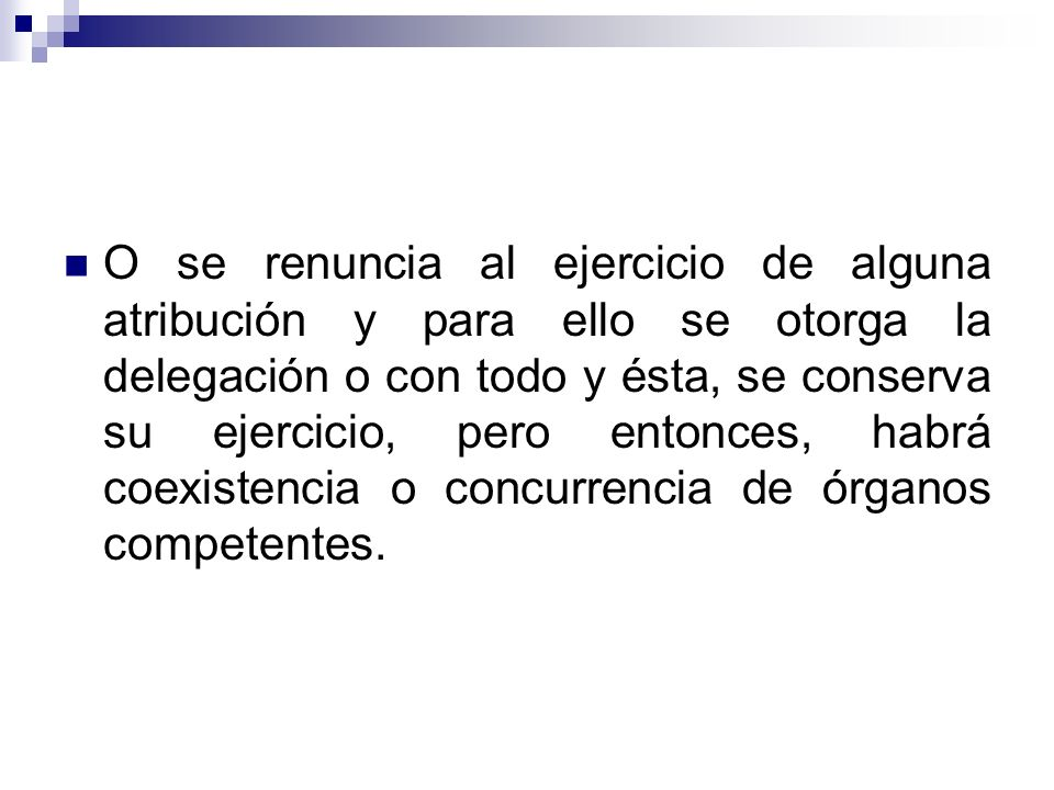 O se renuncia al ejercicio de alguna atribución y para ello se otorga la delegación o con todo y ésta, se conserva su ejercicio, pero entonces, habrá coexistencia o concurrencia de órganos competentes.