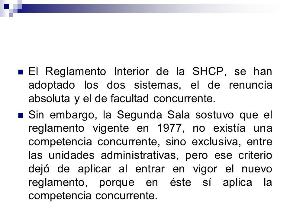 El Reglamento Interior de la SHCP, se han adoptado los dos sistemas, el de renuncia absoluta y el de facultad concurrente.