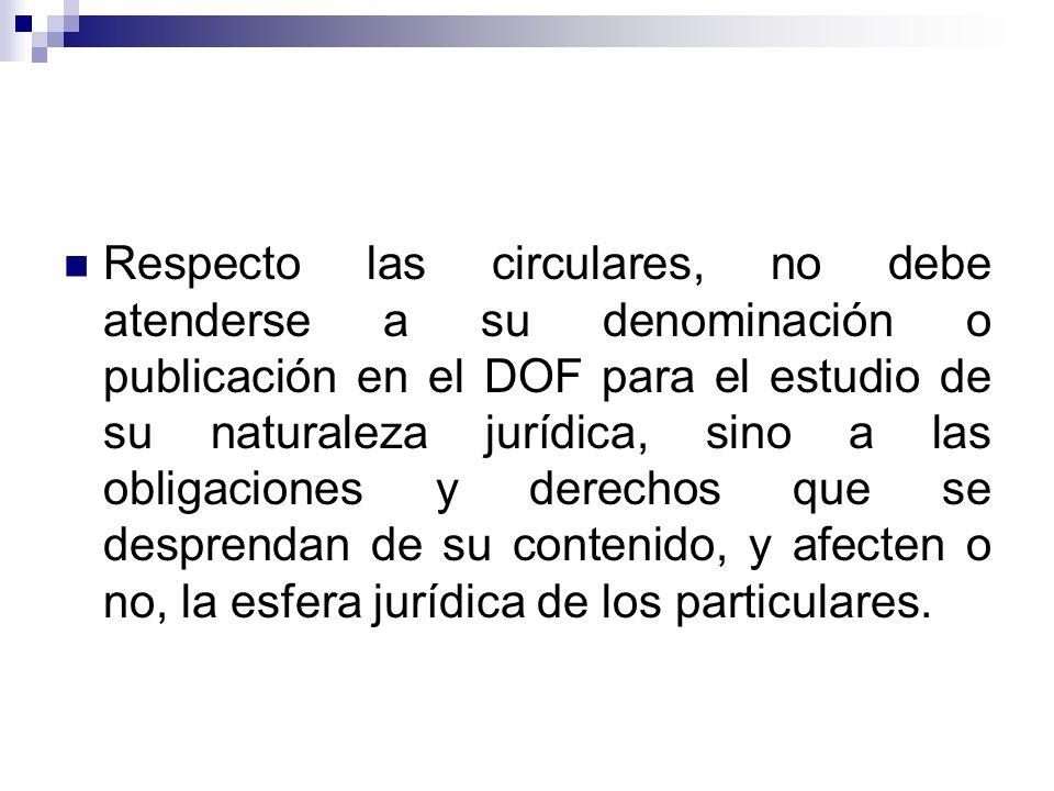 Respecto las circulares, no debe atenderse a su denominación o publicación en el DOF para el estudio de su naturaleza jurídica, sino a las obligaciones y derechos que se desprendan de su contenido, y afecten o no, la esfera jurídica de los particulares.
