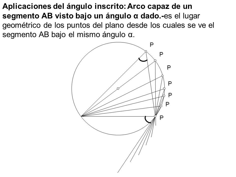 Aplicaciones del ángulo inscrito: Arco capaz de un segmento AB visto bajo un ángulo α dado.-es el lugar geométrico de los puntos del plano desde los cuales se ve el segmento AB bajo el mismo ángulo α.