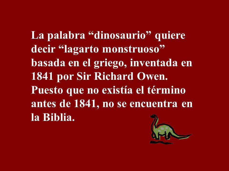 La palabra dinosaurio quiere decir lagarto monstruoso basada en el griego, inventada en 1841 por Sir Richard Owen.