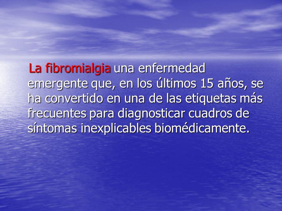 La fibromialgia una enfermedad emergente que, en los últimos 15 años, se ha convertido en una de las etiquetas más frecuentes para diagnosticar cuadros de síntomas inexplicables biomédicamente.