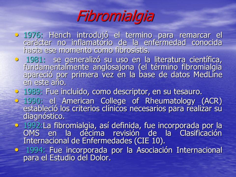 Fibromialgia 1976: Hench introdujó el termino para remarcar el carácter no inflamatorio de la enfermedad conocida hasta ese momento como fibrosistis.