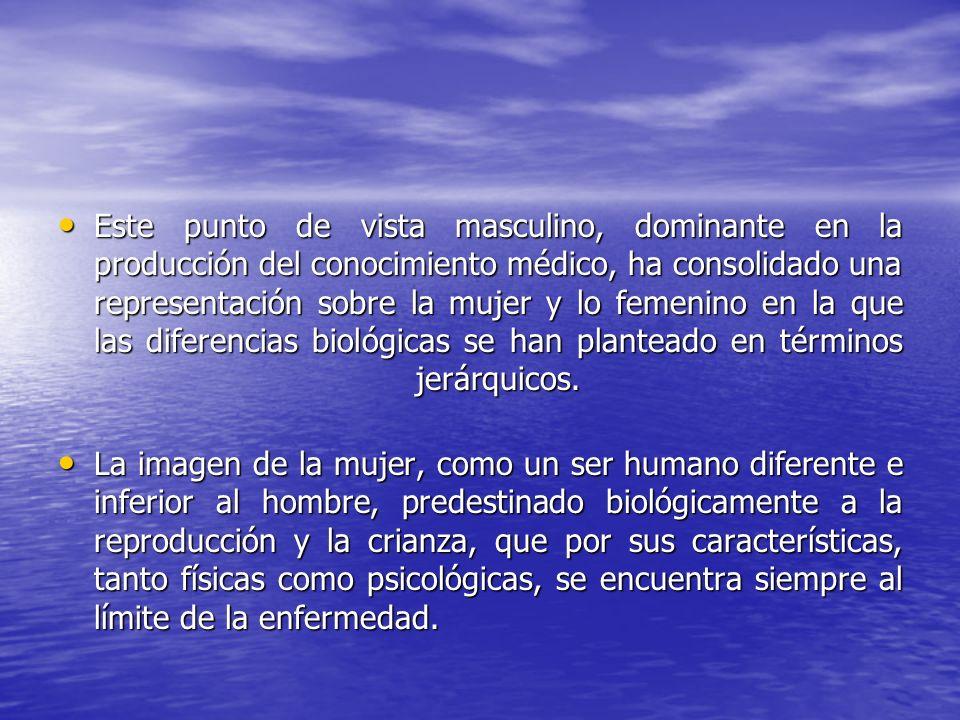Este punto de vista masculino, dominante en la producción del conocimiento médico, ha consolidado una representación sobre la mujer y lo femenino en la que las diferencias biológicas se han planteado en términos jerárquicos.