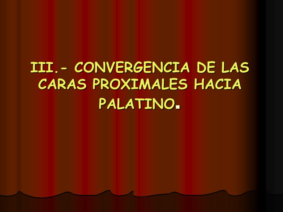 III.- CONVERGENCIA DE LAS CARAS PROXIMALES HACIA PALATINO.