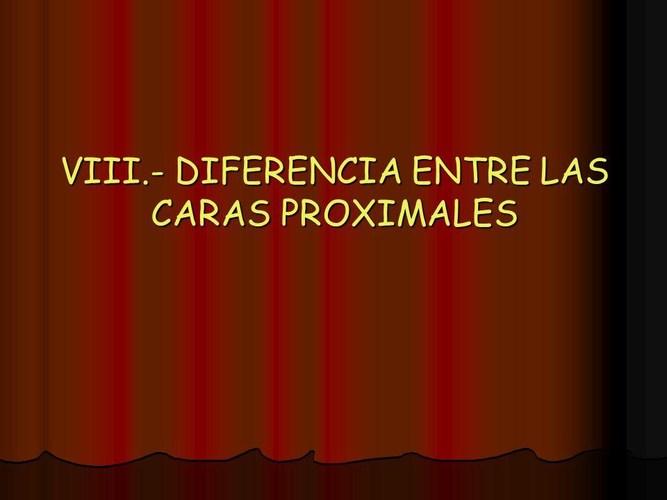 VIII.- DIFERENCIA ENTRE LAS CARAS PROXIMALES