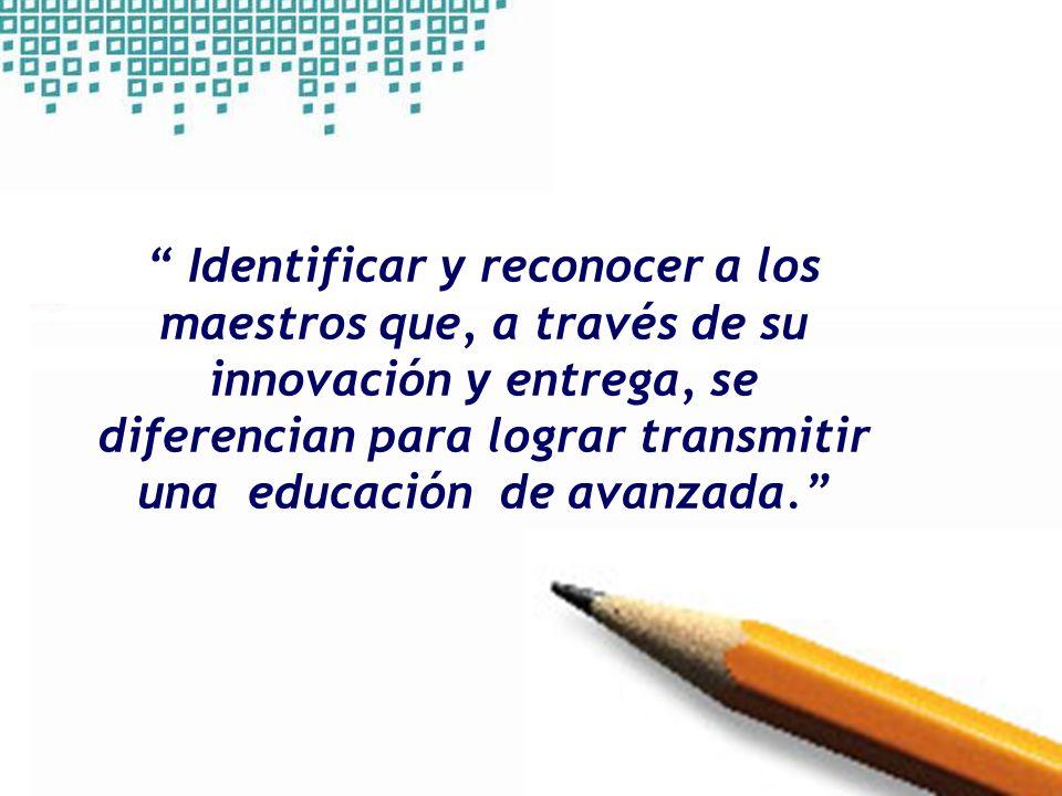 Identificar y reconocer a los maestros que, a través de su innovación y entrega, se diferencian para lograr transmitir una educación de avanzada.