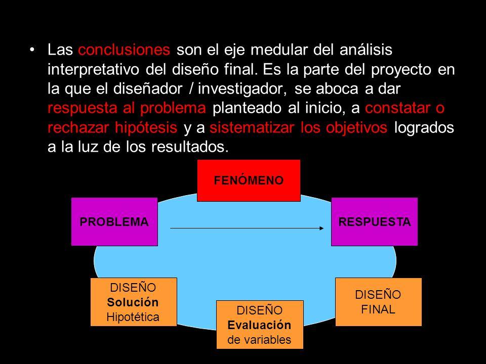 Las conclusiones son el eje medular del análisis interpretativo del diseño final. Es la parte del proyecto en la que el diseñador / investigador, se aboca a dar respuesta al problema planteado al inicio, a constatar o rechazar hipótesis y a sistematizar los objetivos logrados a la luz de los resultados.