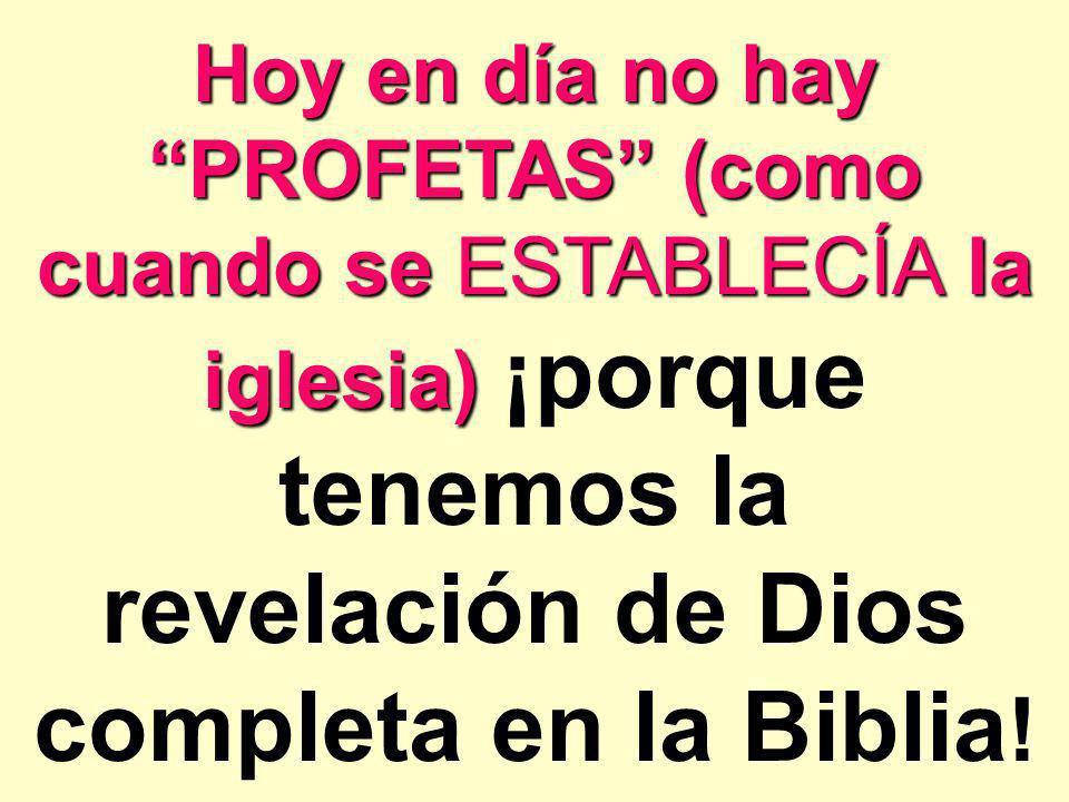 Hoy en día no hay PROFETAS (como cuando se ESTABLECÍA la iglesia) ¡porque tenemos la revelación de Dios completa en la Biblia!