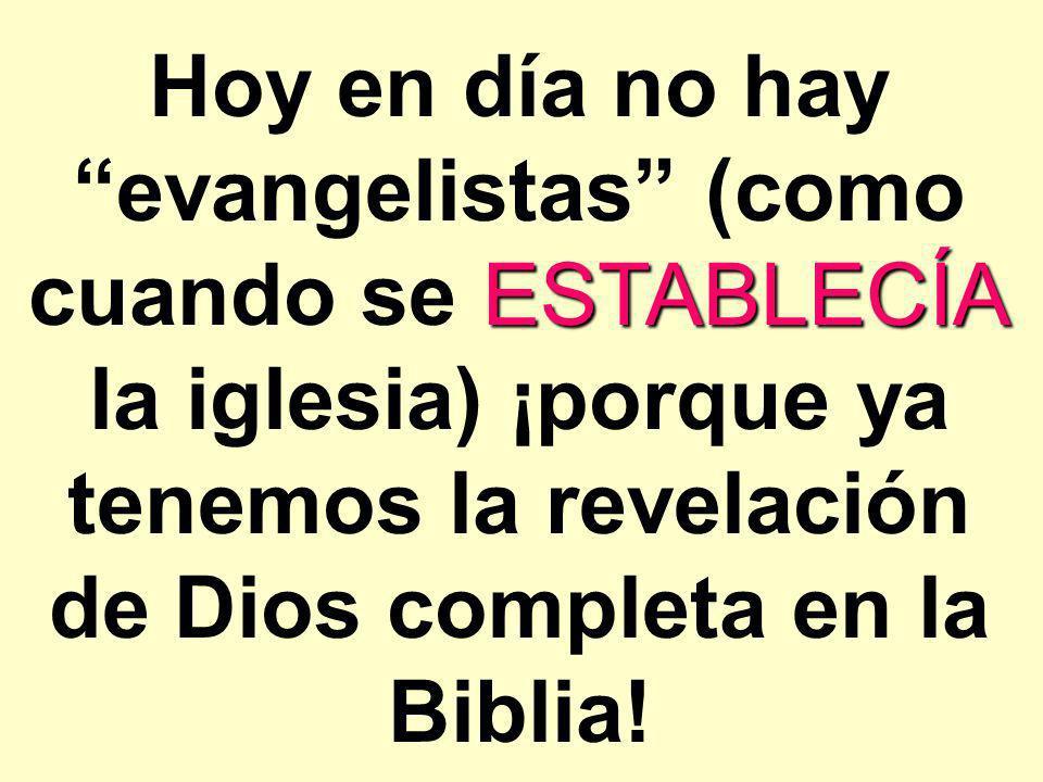Hoy en día no hay evangelistas (como cuando se ESTABLECÍA la iglesia) ¡porque ya tenemos la revelación de Dios completa en la Biblia!