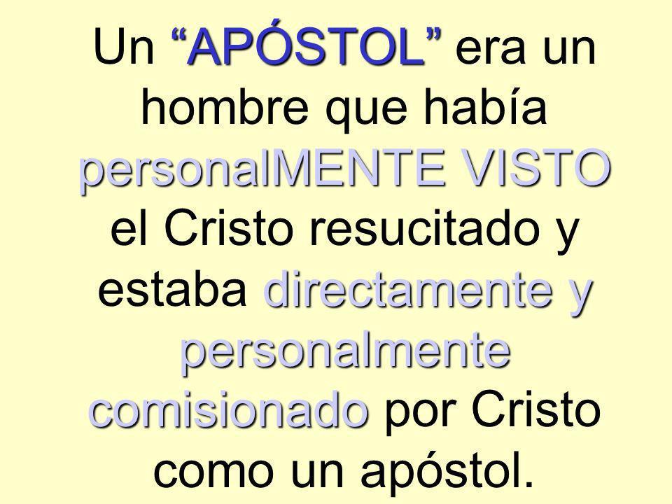 Un APÓSTOL era un hombre que había personalMENTE VISTO el Cristo resucitado y estaba directamente y personalmente comisionado por Cristo como un apóstol.