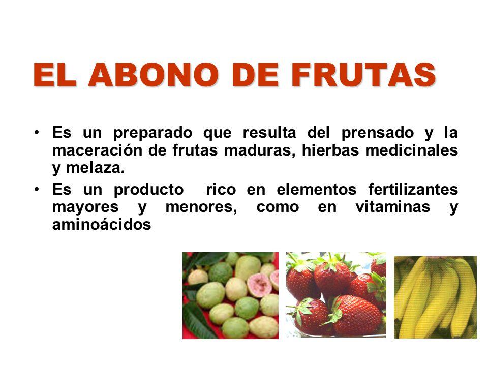 EL ABONO DE FRUTAS Es un preparado que resulta del prensado y la maceración de frutas maduras, hierbas medicinales y melaza.