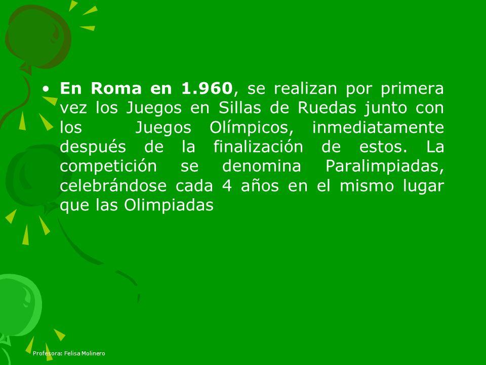 En Roma en 1.960, se realizan por primera vez los Juegos en Sillas de Ruedas junto con los Juegos Olímpicos, inmediatamente después de la finalización de estos. La competición se denomina Paralimpiadas, celebrándose cada 4 años en el mismo lugar que las Olimpiadas
