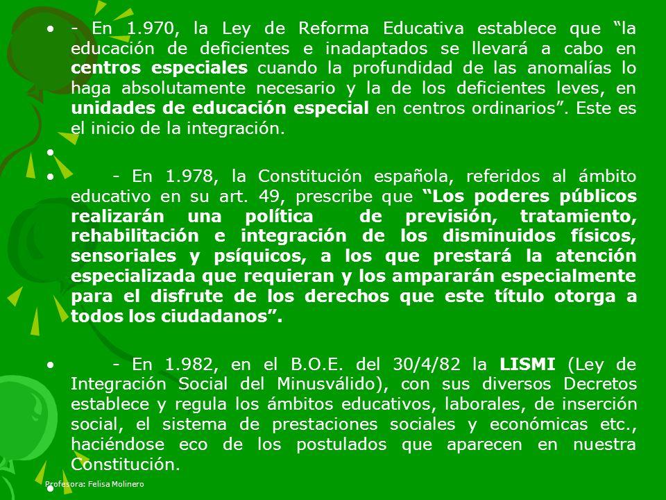 - En 1.970, la Ley de Reforma Educativa establece que la educación de deficientes e inadaptados se llevará a cabo en centros especiales cuando la profundidad de las anomalías lo haga absolutamente necesario y la de los deficientes leves, en unidades de educación especial en centros ordinarios . Este es el inicio de la integración.