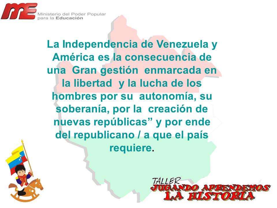 La Independencia de Venezuela y América es la consecuencia de una Gran gestión enmarcada en la libertad y la lucha de los hombres por su autonomía, su soberanía, por la creación de nuevas repúblicas y por ende del republicano / a que el país requiere.