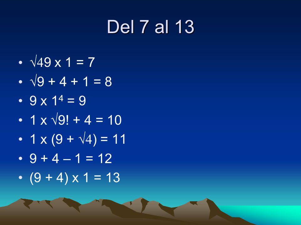 Del 7 al 13 √49 x 1 = 7. √9 + 4 + 1 = 8. 9 x 14 = 9. 1 x √9! + 4 = 10. 1 x (9 + √4) = 11. 9 + 4 – 1 = 12.