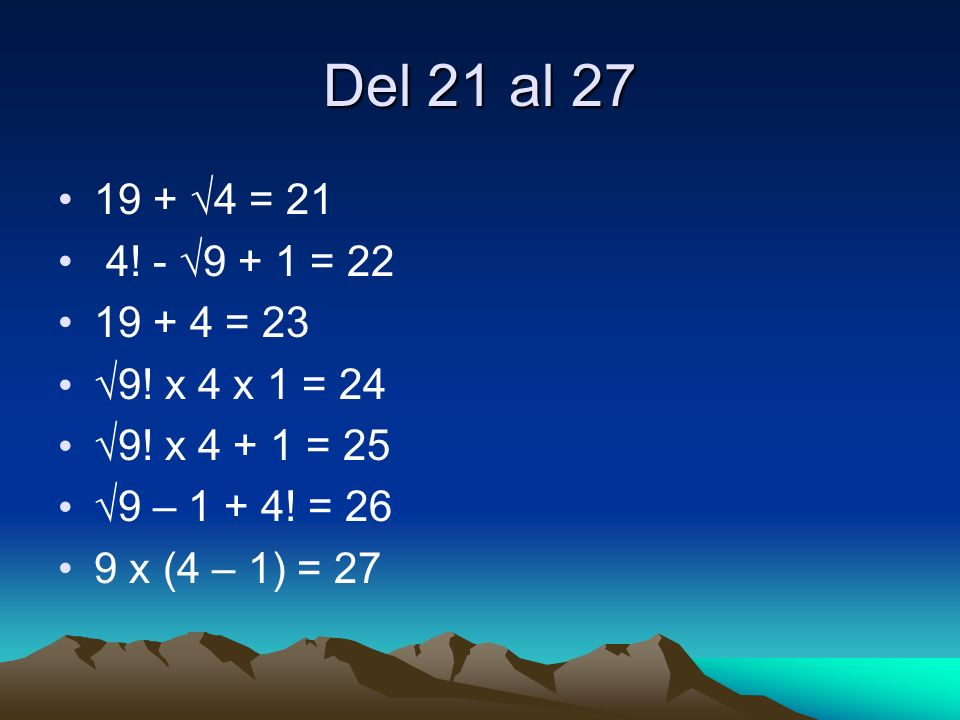 Del 21 al 27 19 + √4 = 21. 4! - √9 + 1 = 22. 19 + 4 = 23. √9! x 4 x 1 = 24. √9! x 4 + 1 = 25. √9 – 1 + 4! = 26.