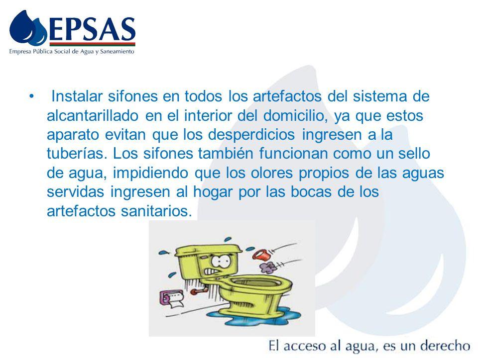 Instalar sifones en todos los artefactos del sistema de alcantarillado en el interior del domicilio, ya que estos aparato evitan que los desperdicios ingresen a la tuberías.