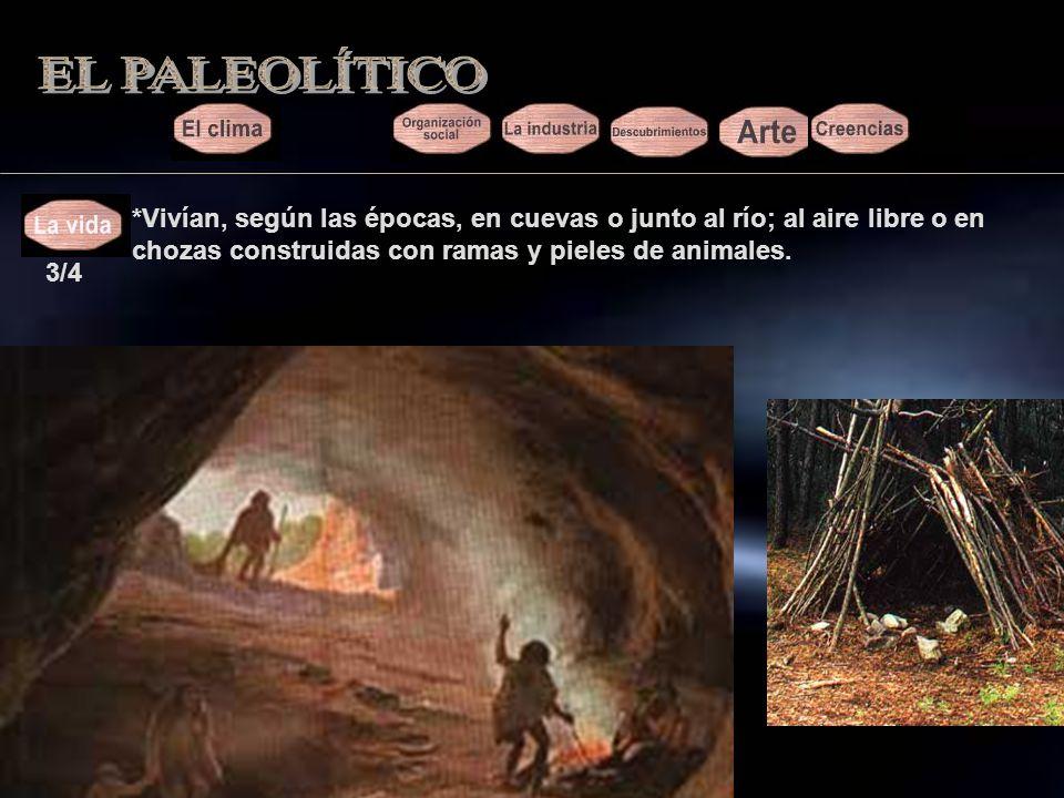 EL PALEOLÍTICO *Vivían, según las épocas, en cuevas o junto al río; al aire libre o en chozas construidas con ramas y pieles de animales.