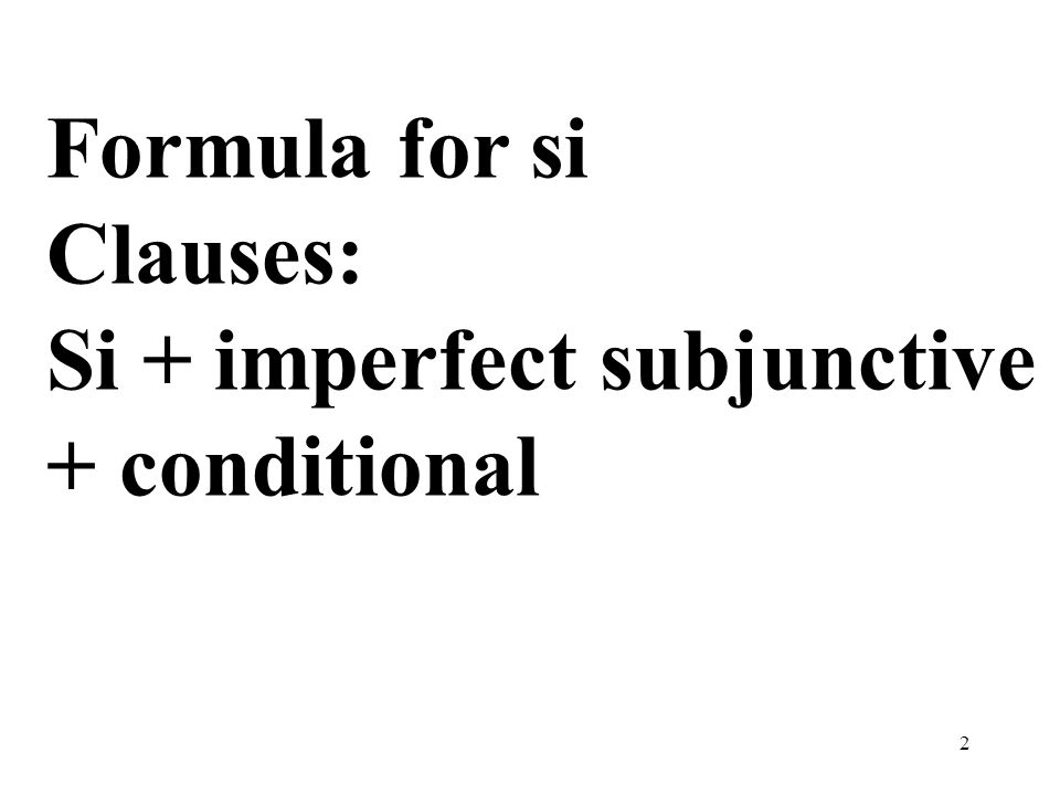 Formula for si Clauses: Si + imperfect subjunctive + conditional