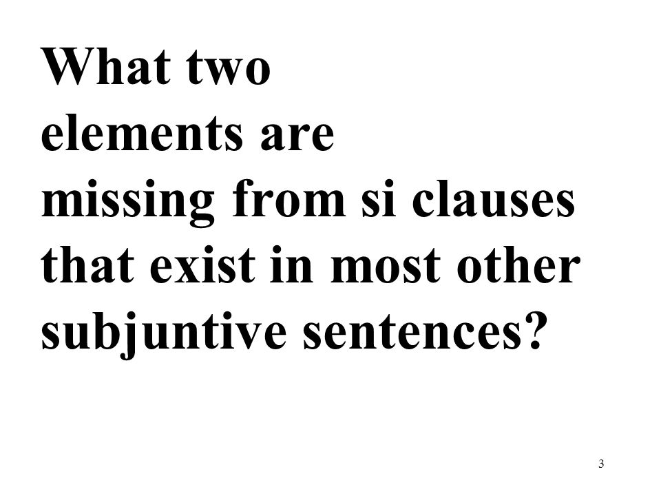 What two elements are missing from si clauses that exist in most other subjuntive sentences