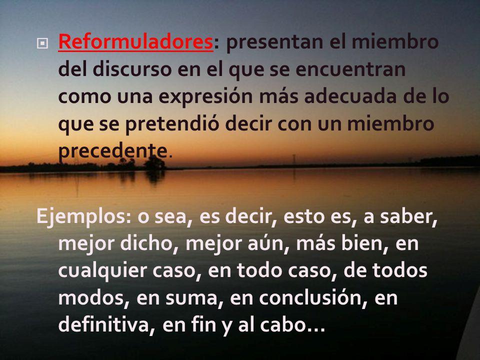 Reformuladores: presentan el miembro del discurso en el que se encuentran como una expresión más adecuada de lo que se pretendió decir con un miembro precedente.