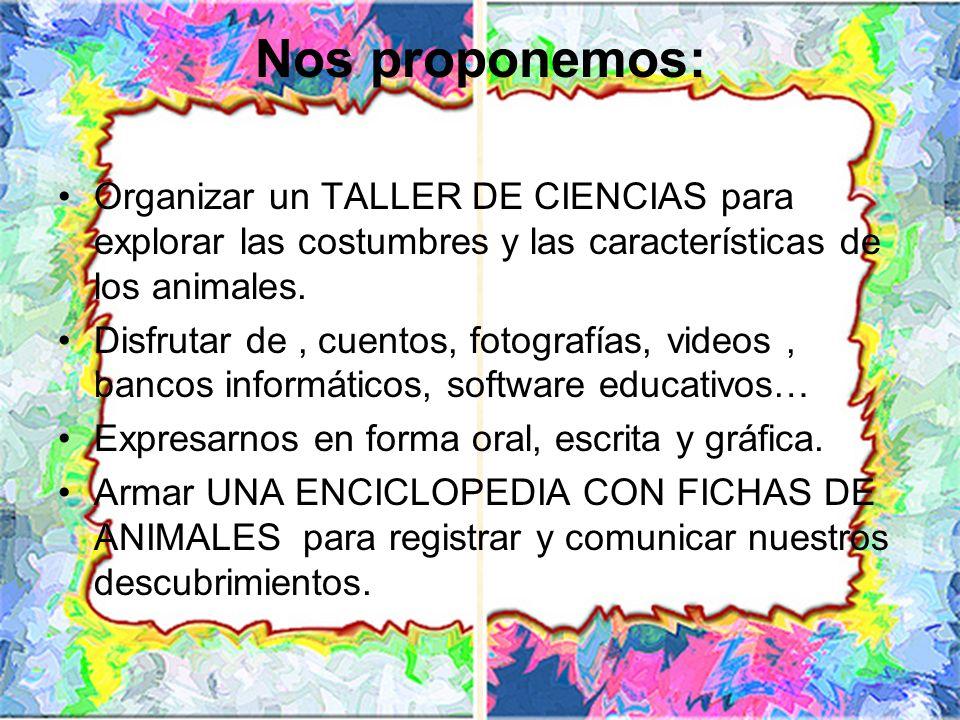 Nos proponemos:Organizar un TALLER DE CIENCIAS para explorar las costumbres y las características de los animales.