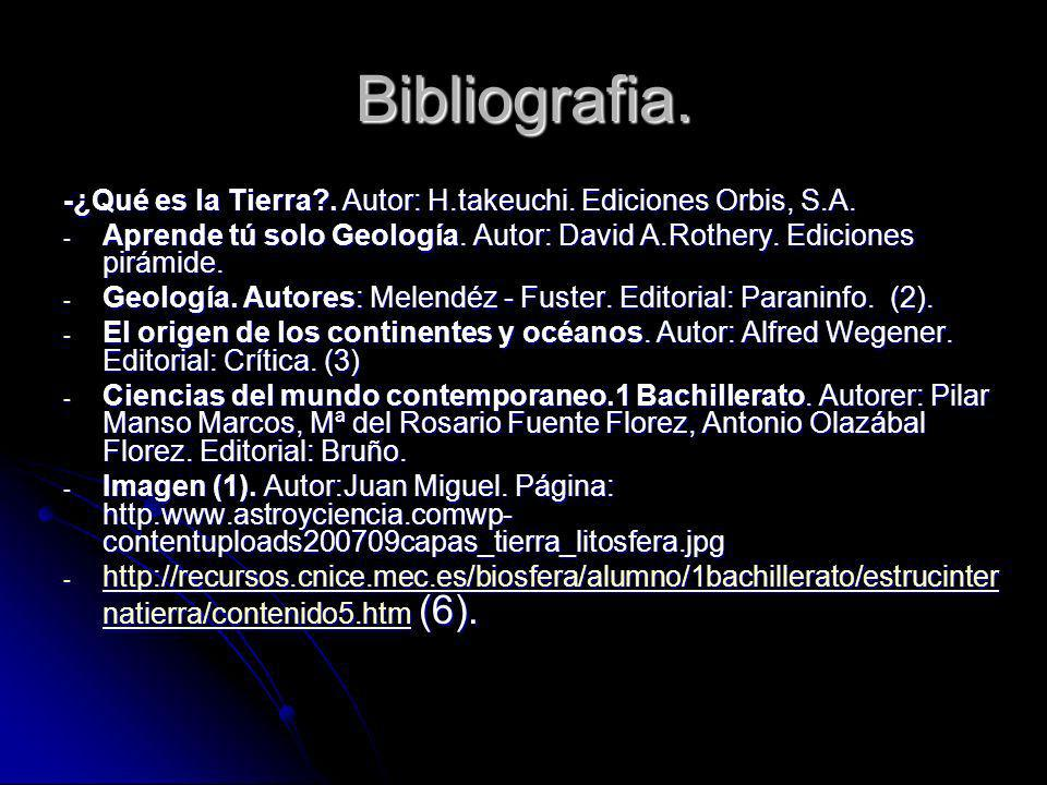 Bibliografia. -¿Qué es la Tierra . Autor: H.takeuchi. Ediciones Orbis, S.A. Aprende tú solo Geología. Autor: David A.Rothery. Ediciones pirámide.