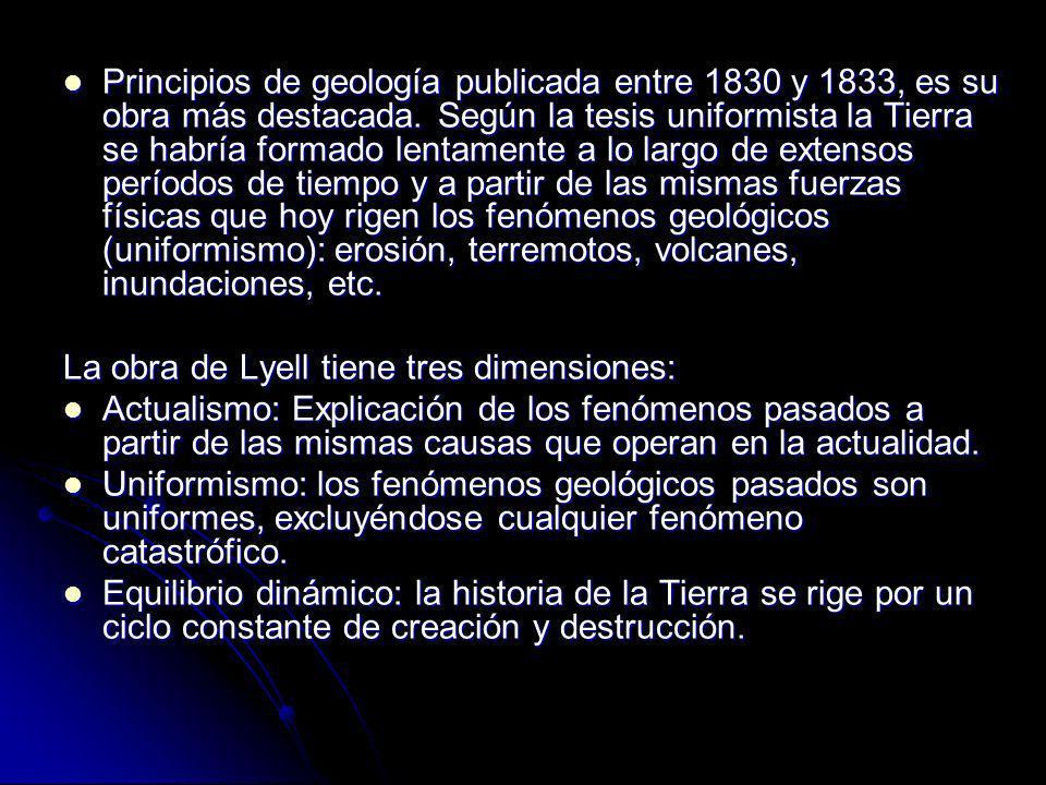 Principios de geología publicada entre 1830 y 1833, es su obra más destacada. Según la tesis uniformista la Tierra se habría formado lentamente a lo largo de extensos períodos de tiempo y a partir de las mismas fuerzas físicas que hoy rigen los fenómenos geológicos (uniformismo): erosión, terremotos, volcanes, inundaciones, etc.