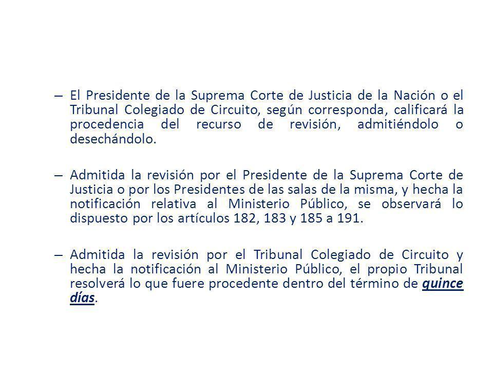 El Presidente de la Suprema Corte de Justicia de la Nación o el Tribunal Colegiado de Circuito, según corresponda, calificará la procedencia del recurso de revisión, admitiéndolo o desechándolo.