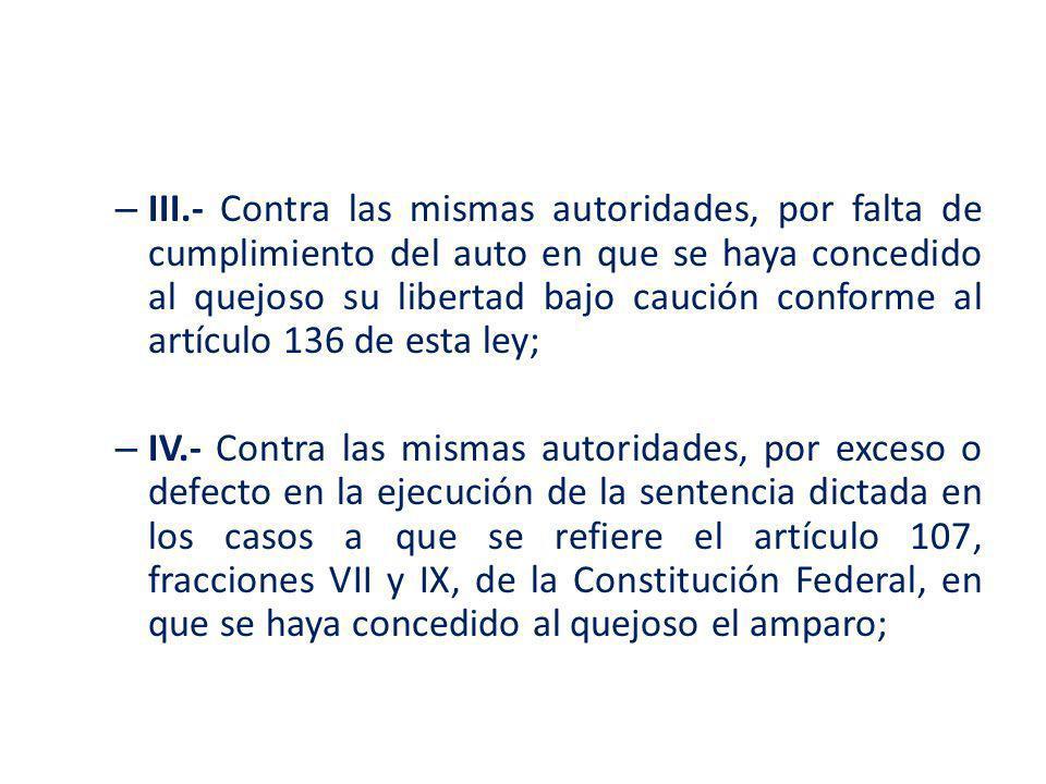III.- Contra las mismas autoridades, por falta de cumplimiento del auto en que se haya concedido al quejoso su libertad bajo caución conforme al artículo 136 de esta ley;